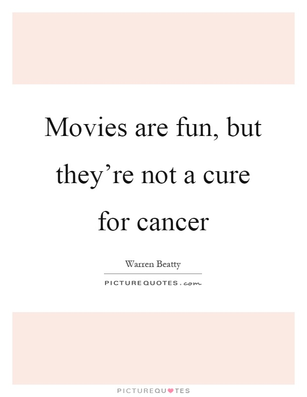 Movies are fun, but they're not a cure for cancer Picture Quote #1
