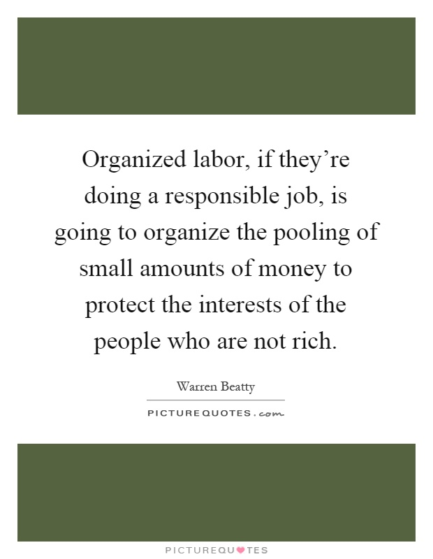 Organized labor, if they're doing a responsible job, is going to organize the pooling of small amounts of money to protect the interests of the people who are not rich Picture Quote #1