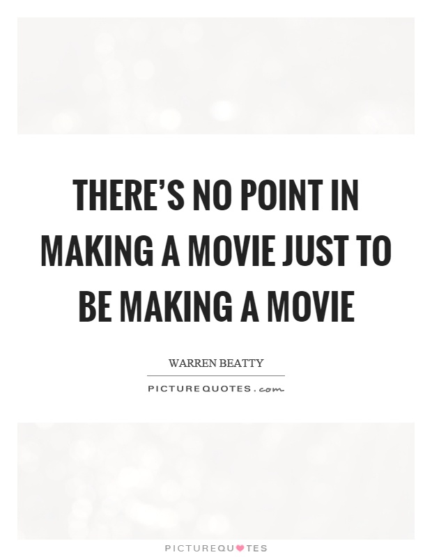 There's no point in making a movie just to be making a movie Picture Quote #1
