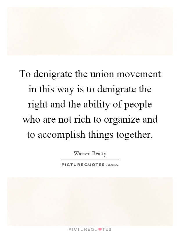 To denigrate the union movement in this way is to denigrate the right and the ability of people who are not rich to organize and to accomplish things together Picture Quote #1