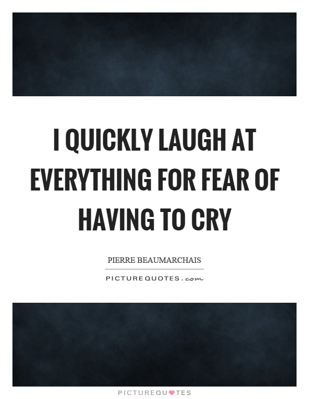I quickly laugh at everything for fear of having to cry Picture Quote #1