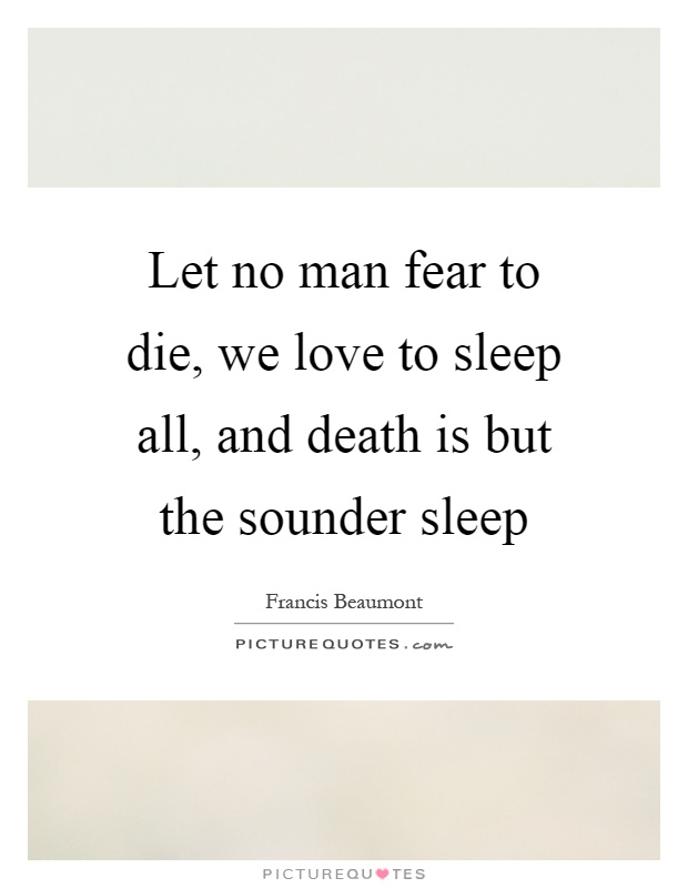 Let no man fear to die, we love to sleep all, and death is but the sounder sleep Picture Quote #1