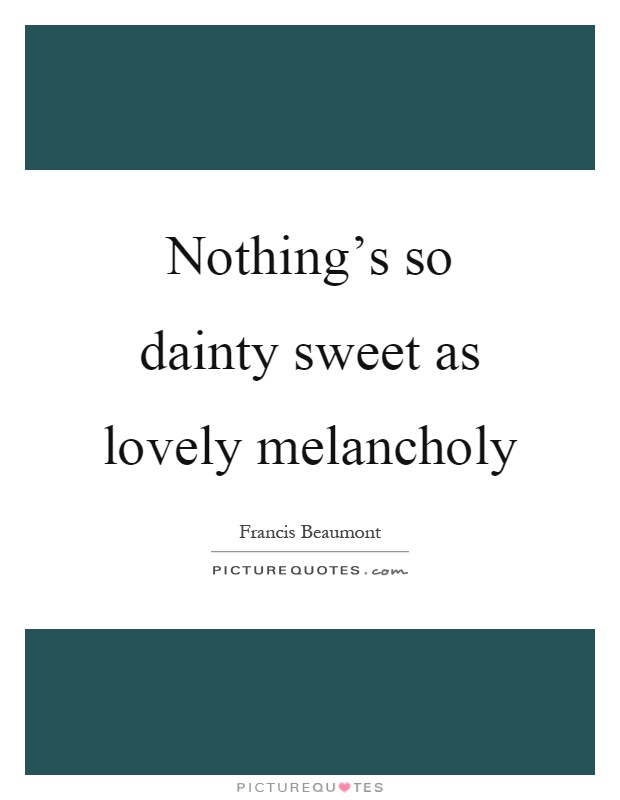 Nothing's so dainty sweet as lovely melancholy Picture Quote #1