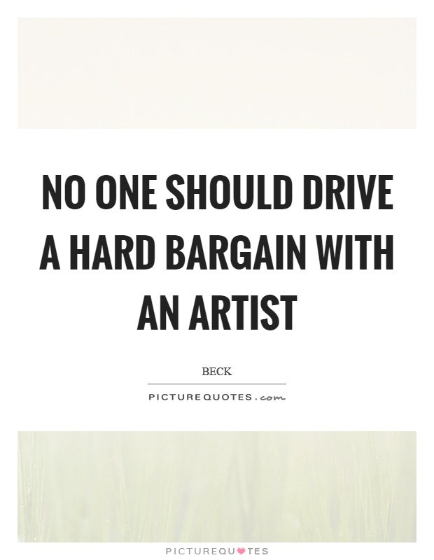 No one should drive a hard bargain with an artist Picture Quote #1