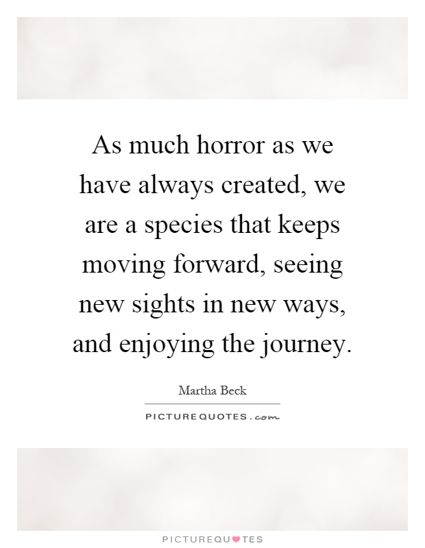 As much horror as we have always created, we are a species that keeps moving forward, seeing new sights in new ways, and enjoying the journey Picture Quote #1