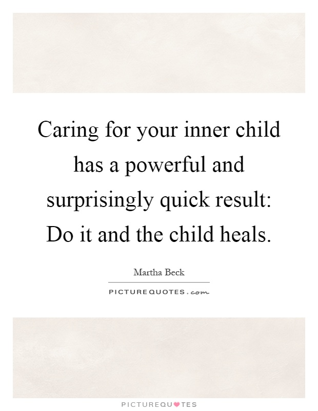Caring for your inner child has a powerful and surprisingly quick result: Do it and the child heals Picture Quote #1