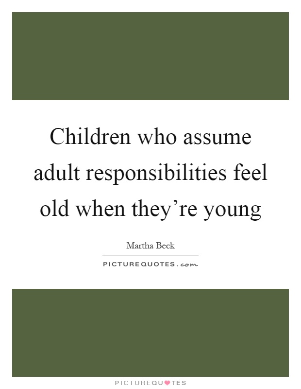 Children who assume adult responsibilities feel old when they're young Picture Quote #1