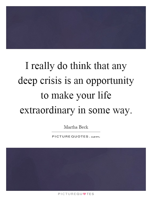I really do think that any deep crisis is an opportunity to make your life extraordinary in some way Picture Quote #1