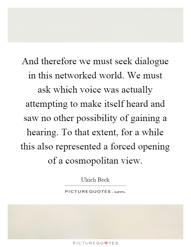 And therefore we must seek dialogue in this networked world. We must ask which voice was actually attempting to make itself heard and saw no other possibility of gaining a hearing. To that extent, for a while this also represented a forced opening of a cosmopolitan view Picture Quote #1