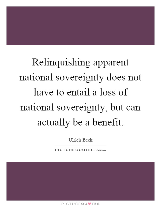 Relinquishing apparent national sovereignty does not have to entail a loss of national sovereignty, but can actually be a benefit Picture Quote #1