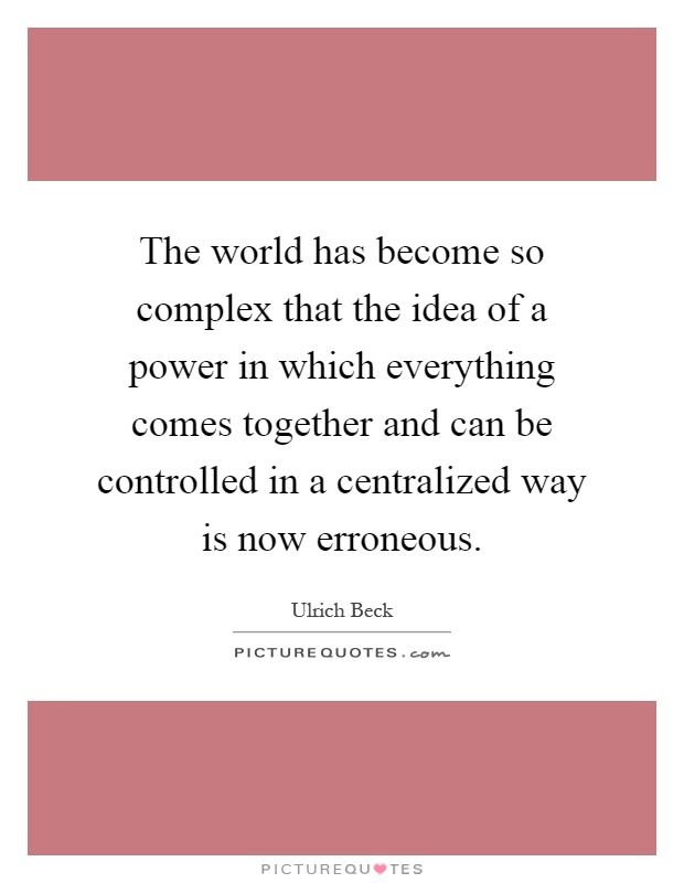 The world has become so complex that the idea of a power in which everything comes together and can be controlled in a centralized way is now erroneous Picture Quote #1