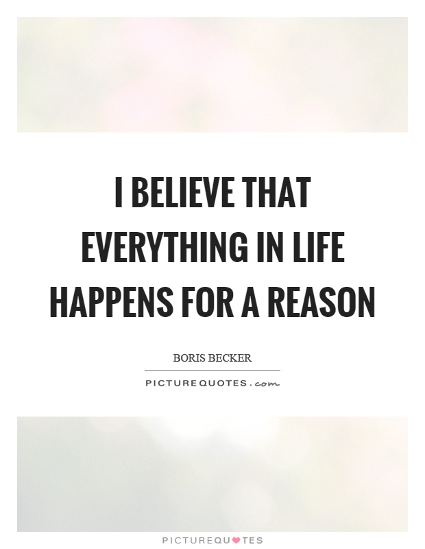 I believe that everything in life happens for a reason Picture Quote #1