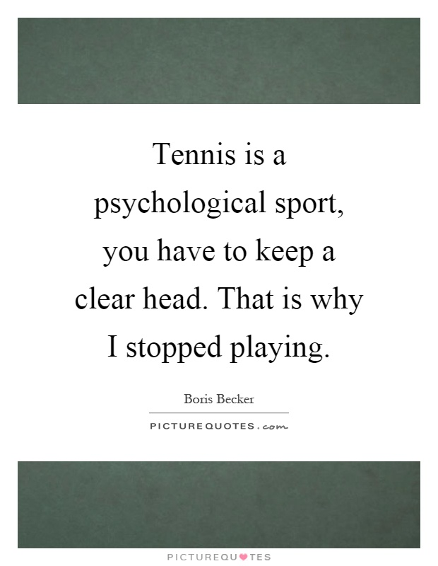 Tennis is a psychological sport, you have to keep a clear head. That is why I stopped playing Picture Quote #1
