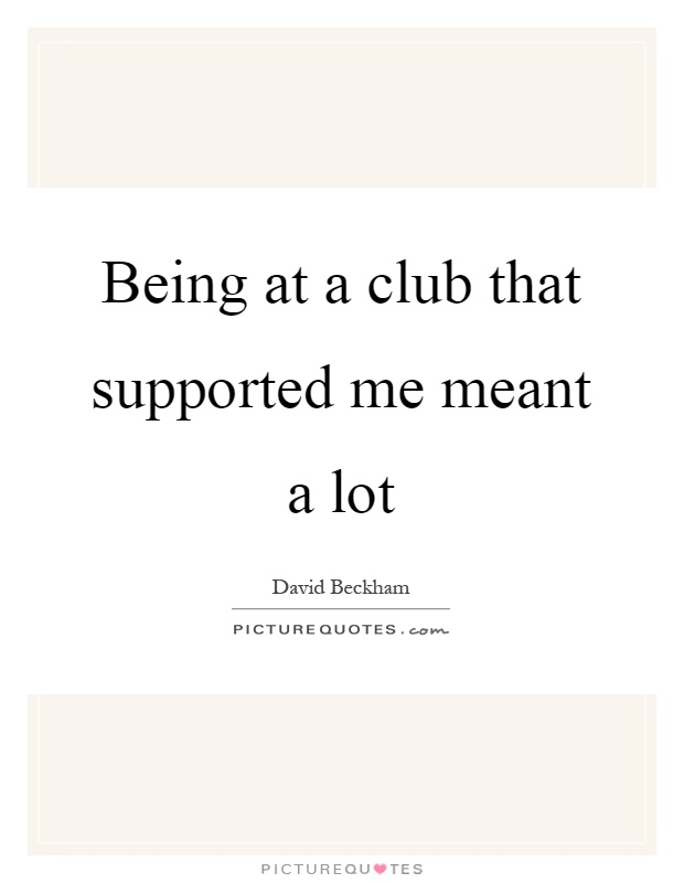 Being at a club that supported me meant a lot Picture Quote #1