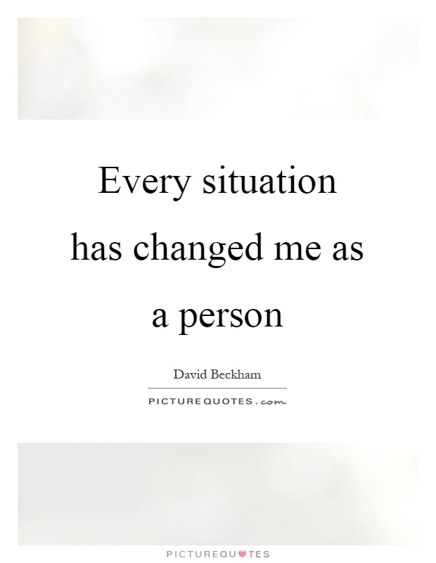 Every situation has changed me as a person Picture Quote #1