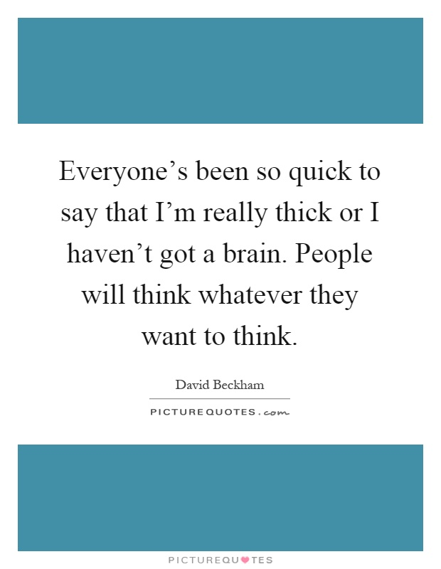Everyone's been so quick to say that I'm really thick or I haven't got a brain. People will think whatever they want to think Picture Quote #1