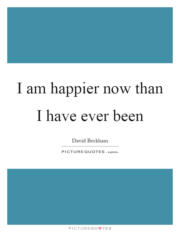 I am happier now than I have ever been Picture Quote #1