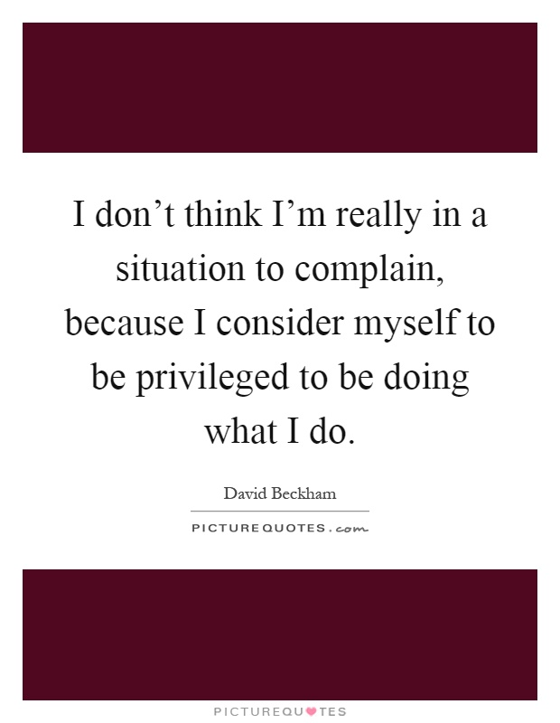 I don't think I'm really in a situation to complain, because I consider myself to be privileged to be doing what I do Picture Quote #1