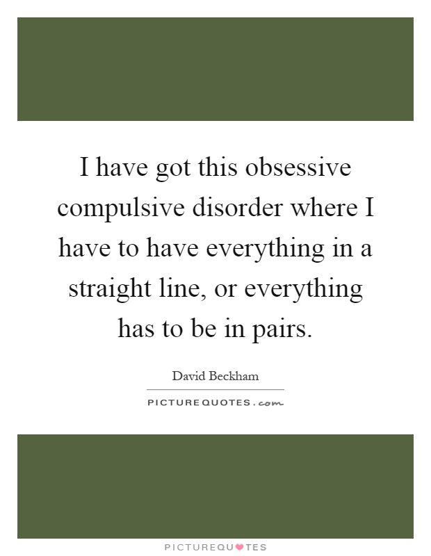 I have got this obsessive compulsive disorder where I have to have everything in a straight line, or everything has to be in pairs Picture Quote #1