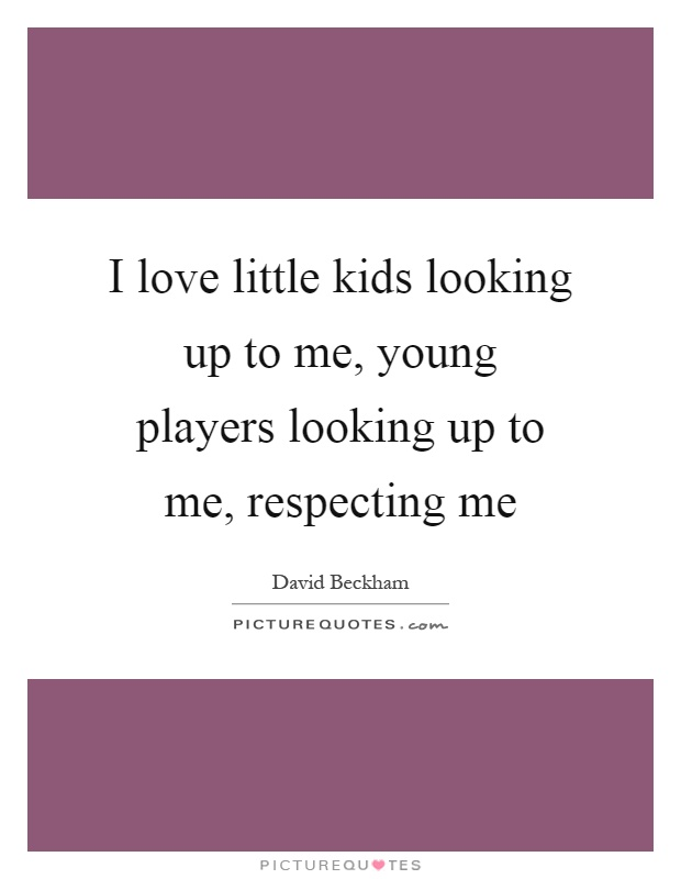 I love little kids looking up to me, young players looking up to me, respecting me Picture Quote #1