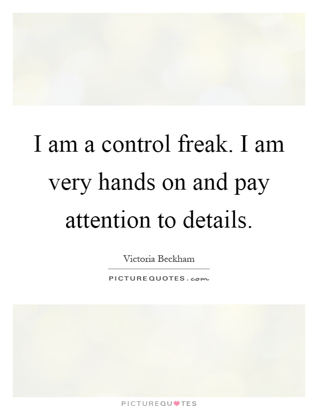 I am a control freak. I am very hands on and pay attention to details Picture Quote #1