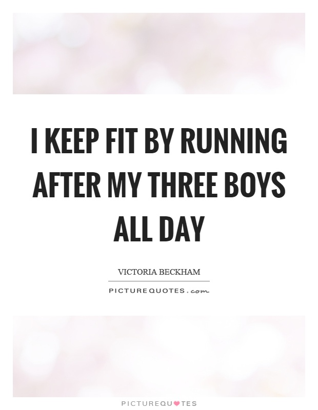 I keep fit by running after my three boys all day Picture Quote #1