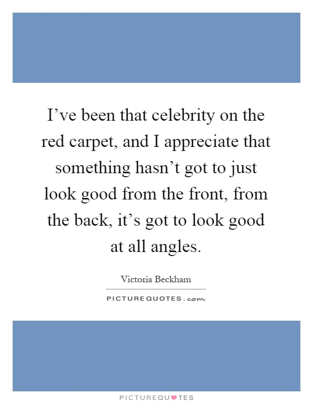 I've been that celebrity on the red carpet, and I appreciate that something hasn't got to just look good from the front, from the back, it's got to look good at all angles Picture Quote #1