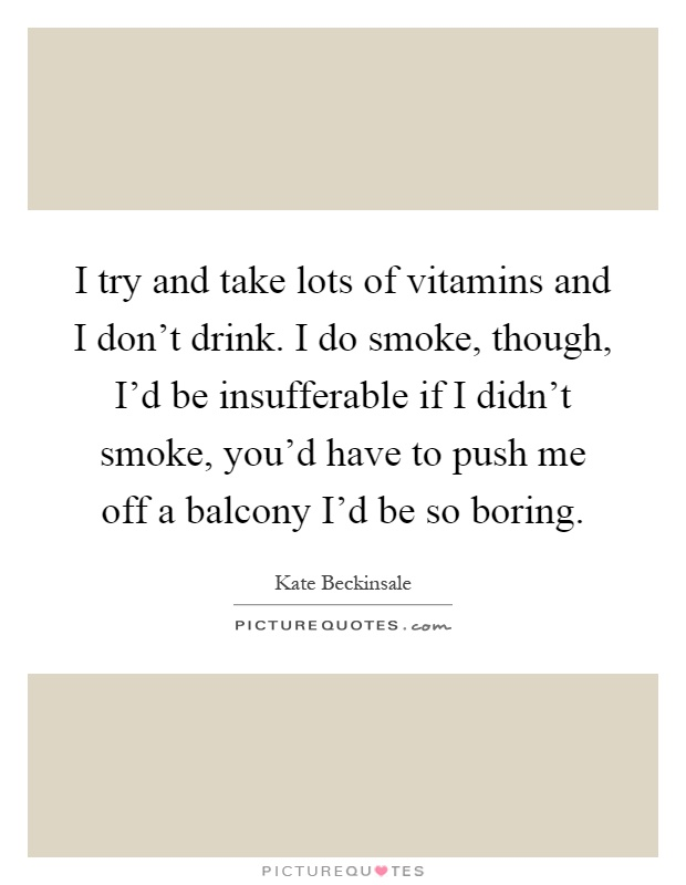 I try and take lots of vitamins and I don't drink. I do smoke, though, I'd be insufferable if I didn't smoke, you'd have to push me off a balcony I'd be so boring Picture Quote #1