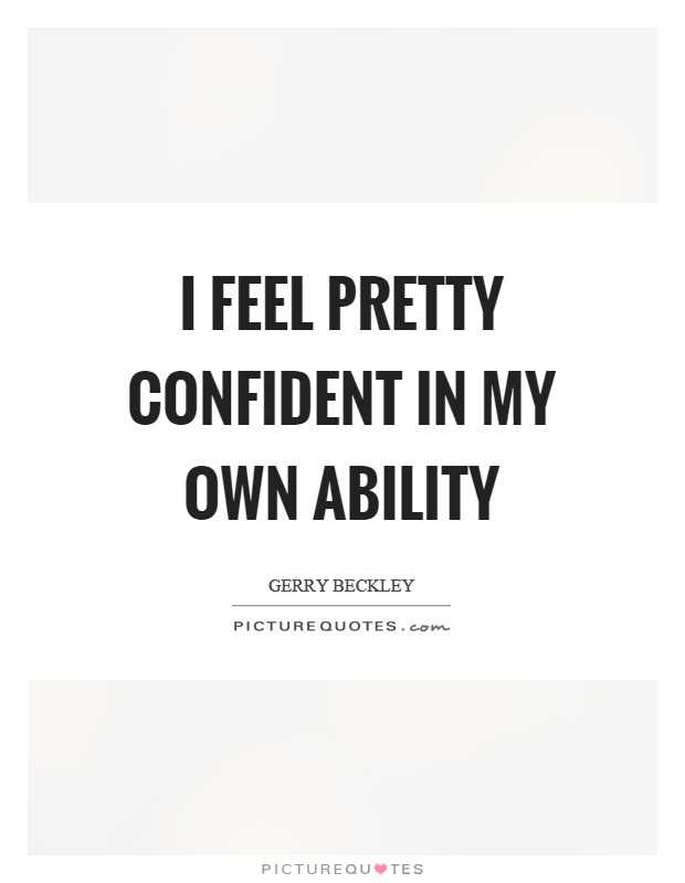 I feel pretty confident in my own ability Picture Quote #1