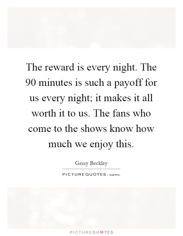 The reward is every night. The 90 minutes is such a payoff for us every night; it makes it all worth it to us. The fans who come to the shows know how much we enjoy this Picture Quote #1
