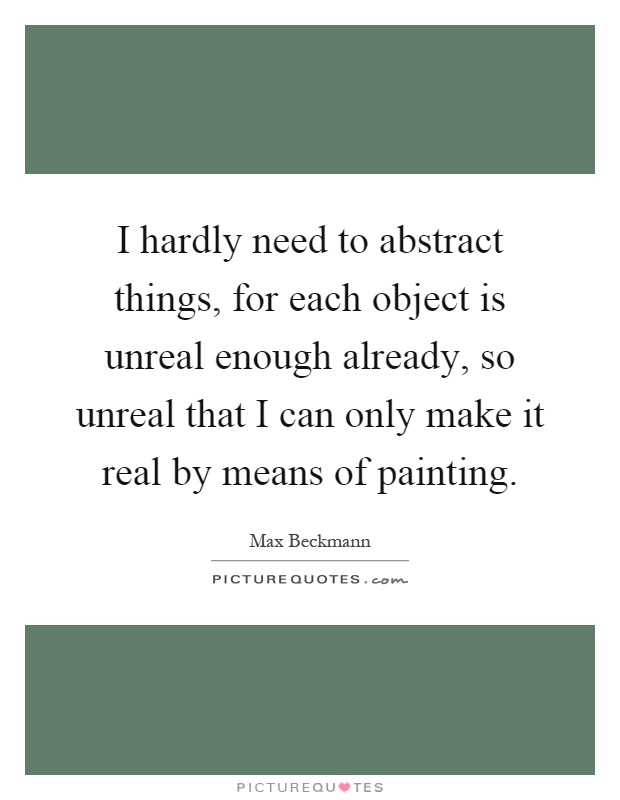 I hardly need to abstract things, for each object is unreal enough already, so unreal that I can only make it real by means of painting Picture Quote #1