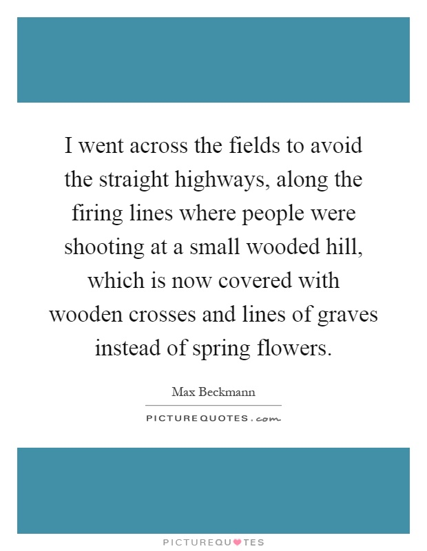 I went across the fields to avoid the straight highways, along the firing lines where people were shooting at a small wooded hill, which is now covered with wooden crosses and lines of graves instead of spring flowers Picture Quote #1