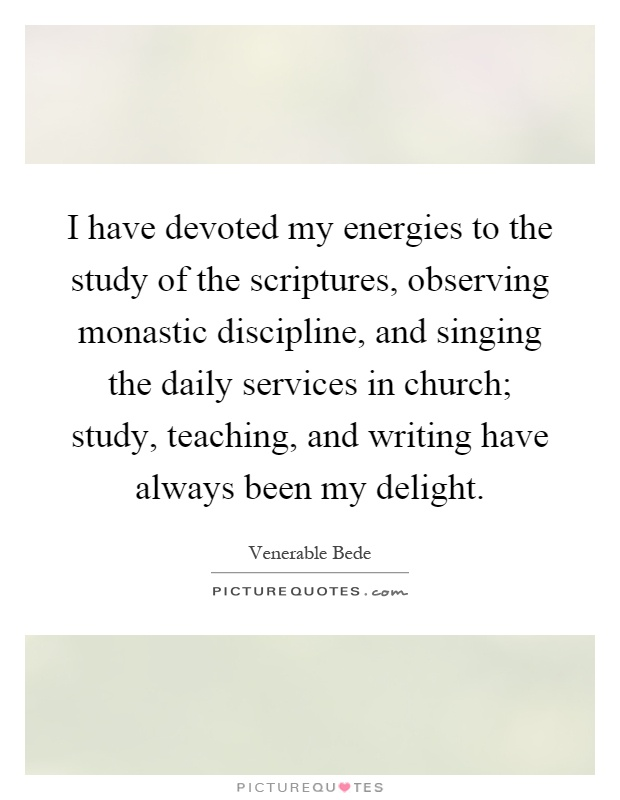 I have devoted my energies to the study of the scriptures, observing monastic discipline, and singing the daily services in church; study, teaching, and writing have always been my delight Picture Quote #1