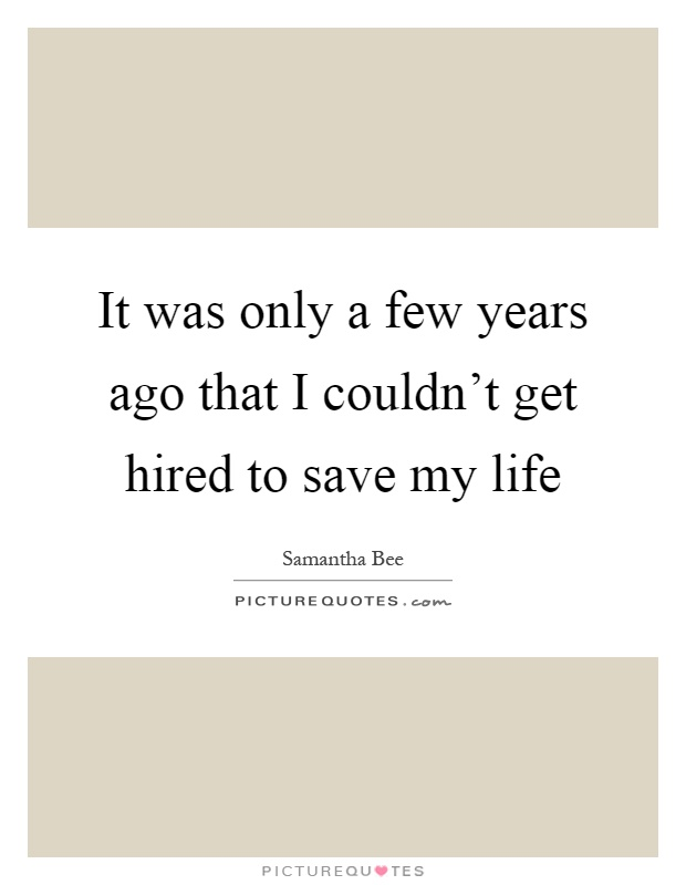 It was only a few years ago that I couldn't get hired to save my life Picture Quote #1
