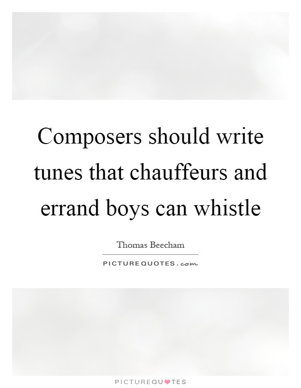 Composers should write tunes that chauffeurs and errand boys can whistle Picture Quote #1