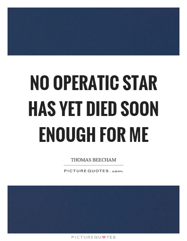 No operatic star has yet died soon enough for me Picture Quote #1