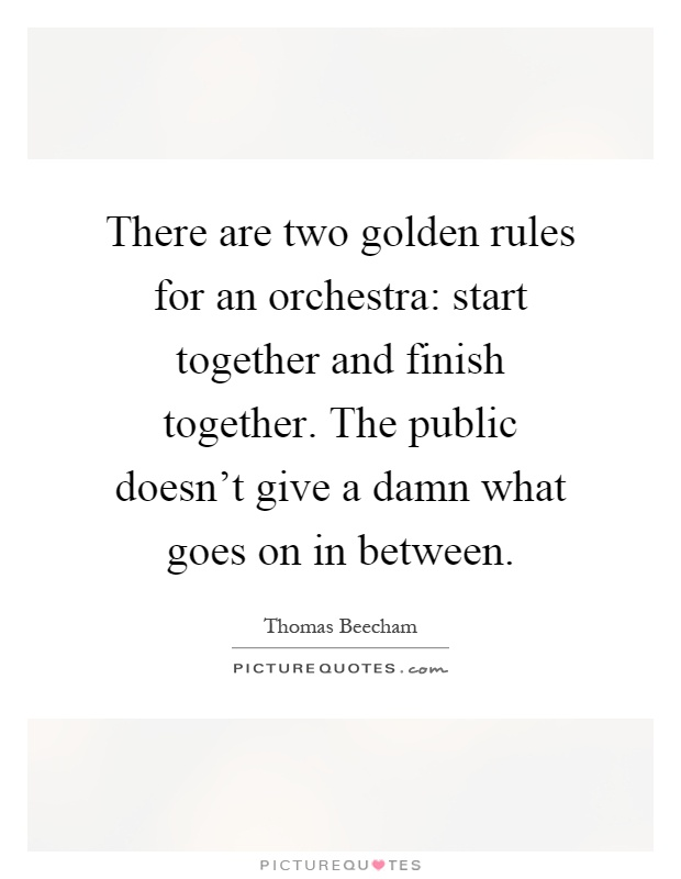 There are two golden rules for an orchestra: start together and finish together. The public doesn't give a damn what goes on in between Picture Quote #1