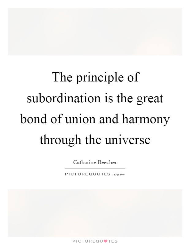 The principle of subordination is the great bond of union and harmony through the universe Picture Quote #1