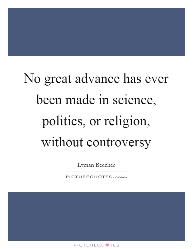 No great advance has ever been made in science, politics, or religion, without controversy Picture Quote #1