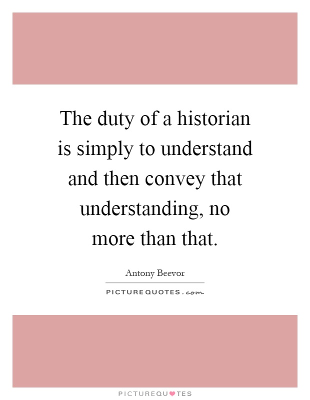 The duty of a historian is simply to understand and then convey that understanding, no more than that Picture Quote #1