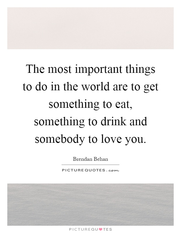 The most important things to do in the world are to get something to eat, something to drink and somebody to love you Picture Quote #1