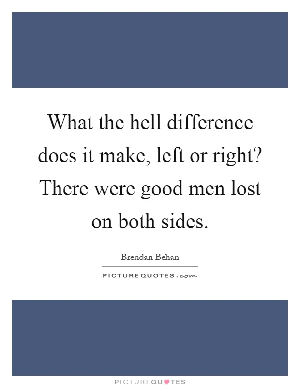 What the hell difference does it make, left or right? There were good men lost on both sides Picture Quote #1