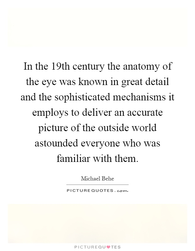 In the 19th century the anatomy of the eye was known in great detail and the sophisticated mechanisms it employs to deliver an accurate picture of the outside world astounded everyone who was familiar with them Picture Quote #1