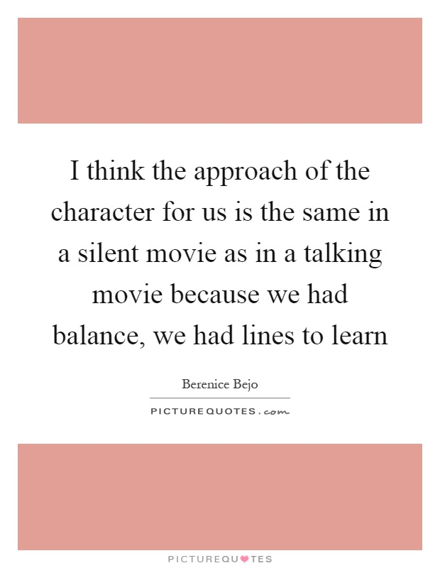 I think the approach of the character for us is the same in a silent movie as in a talking movie because we had balance, we had lines to learn Picture Quote #1