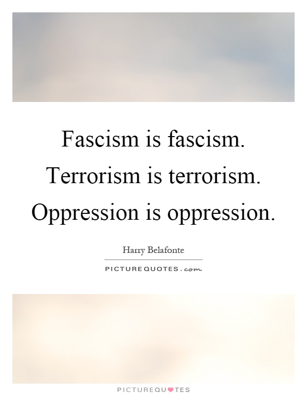 Fascism is fascism. Terrorism is terrorism. Oppression is oppression Picture Quote #1
