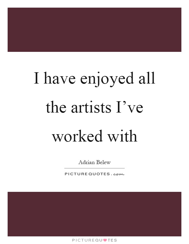 I have enjoyed all the artists I've worked with Picture Quote #1