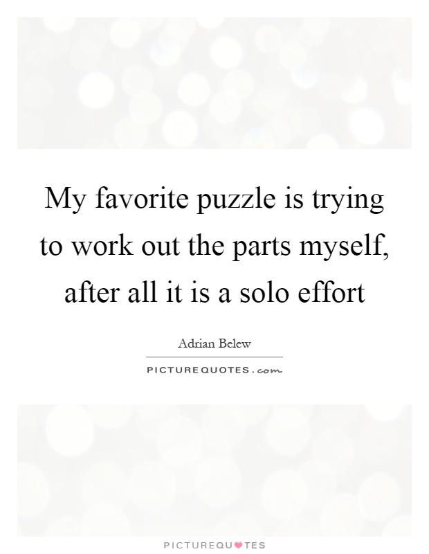 My favorite puzzle is trying to work out the parts myself, after all it is a solo effort Picture Quote #1