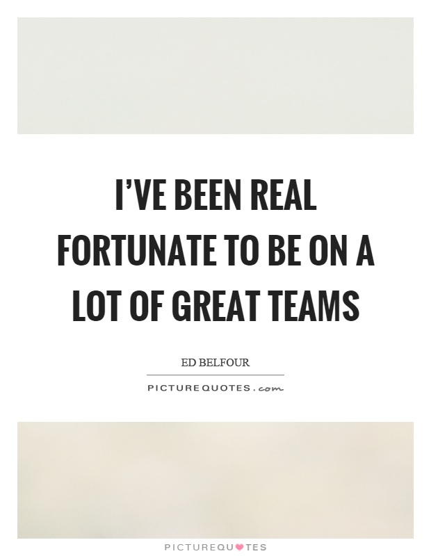 I've been real fortunate to be on a lot of great teams Picture Quote #1