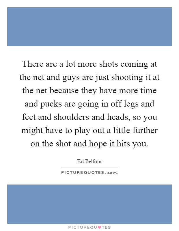 There are a lot more shots coming at the net and guys are just shooting it at the net because they have more time and pucks are going in off legs and feet and shoulders and heads, so you might have to play out a little further on the shot and hope it hits you Picture Quote #1