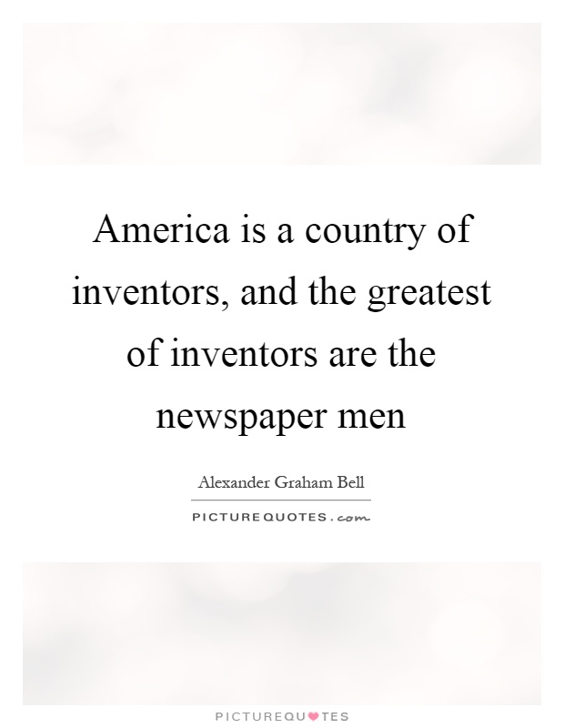 America is a country of inventors, and the greatest of inventors are the newspaper men Picture Quote #1